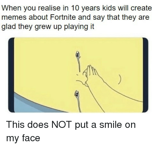 Memes, Kids, and Smile: When you realise in 10 years kids will create  memes about Fortnite and say that they are  glad they grew up playing it This does NOT put a smile on my face