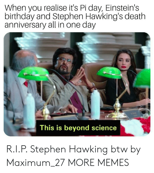 Birthday, Dank, and Memes: When you realise it's Pi day, Einstein's  birthday and Stephen Hawking's death  anniversary all in one day  This is beyond science R.I.P. Stephen Hawking btw by Maximum_27 MORE MEMES