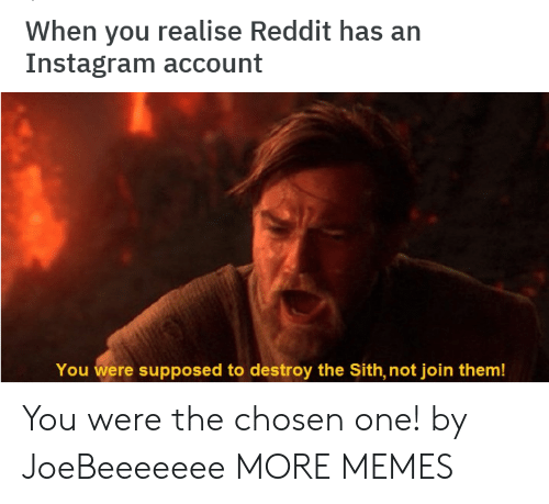 The Sith: When you realise Reddit has an  Instagram account  You were supposed to destroy the Sith, not join them! You were the chosen one! by JoeBeeeeeee MORE MEMES