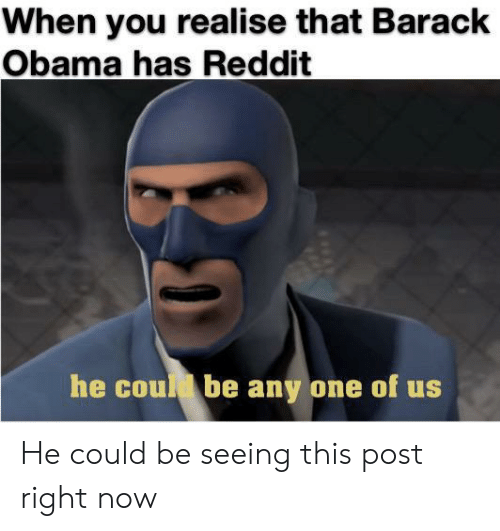 Obama, Reddit, and Barack Obama: When you realise that Barack  Obama has Reddit  he coud be any one of us He could be seeing this post right now