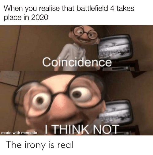 Mematic: When you realise that battlefield 4 takes  place in 2020  Coincidence  I THINK NOT  made with mematic The irony is real