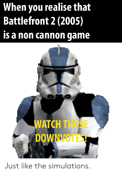 Watch, Battlefront, and Battlefront 2: When you realise that  Battlefront 2 (2005)  is a non cannon qame  WATCH THOSE  DOWNVOTES! Just like the simulations.