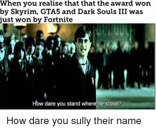 Skyrim, Dark Souls, and How: When you realise that that the award won  by Skyrim, GTA5 and Dark Souls III was  just won by Fortnite  How dare you stand where he stood? How dare you sully their name