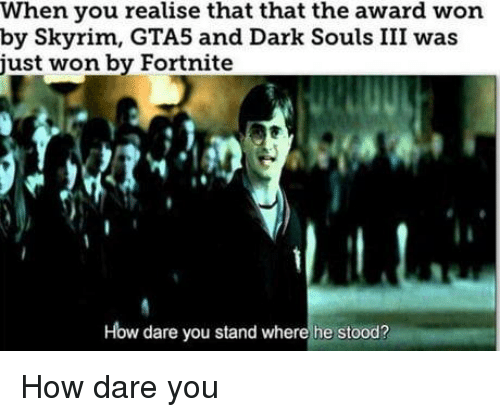 Skyrim, Dark Souls, and How: When you realise that that the award won  by Skyrim, GTA5 and Dark Souls III was  ust won by Fortnite  How dare you stand where he stood? How dare you