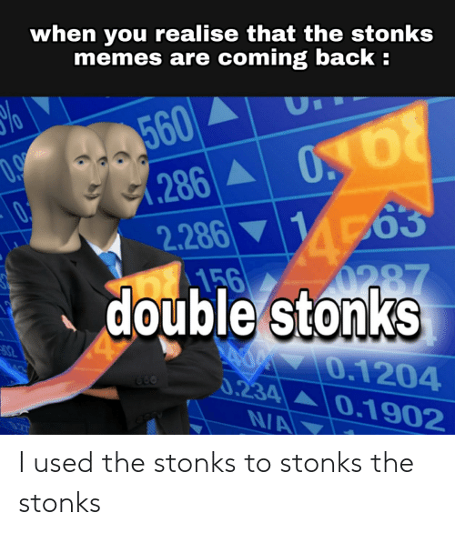 Memes Are Coming: when you realise that the stonks  memes are coming back :  %  560  286 A 000  2.286 ▼ 163  6 0287  0,  156  double stonks  02  o 0.1204  0.234 A0.1902  123  660  N/A I used the stonks to stonks the stonks