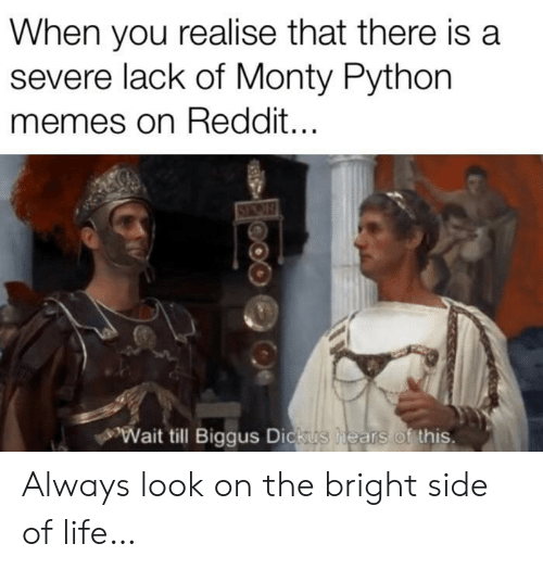 Life, Memes, and Reddit: When you realise that there is a  severe lack of Monty Python  memes on Reddit...  Wait till Biggus Dickus  hears of this. Always look on the bright side of life…