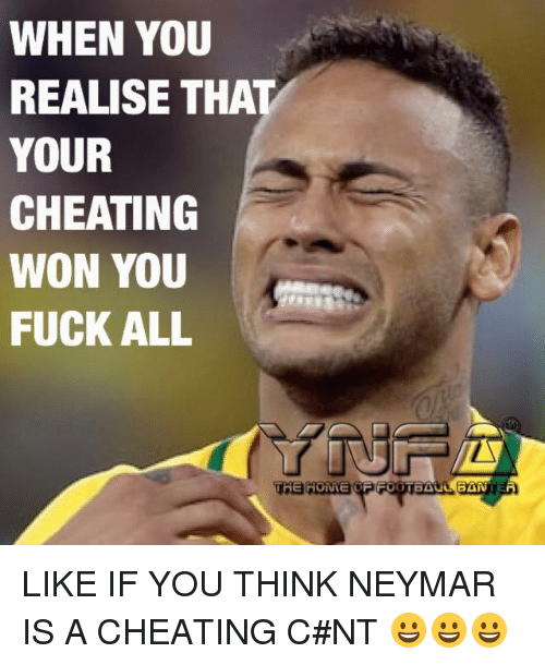 Cheating, Memes, and Neymar: WHEN YOU  REALISE THAT  YOUR  CHEATING  WON YOU  FUCK ALL  THE HOME LIKE IF YOU THINK NEYMAR IS A CHEATING C#NT 😀😀😀