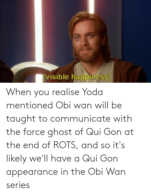 Communicate: When you realise Yoda mentioned Obi wan will be taught to communicate with the force ghost of Qui Gon at the end of ROTS, and so it's likely we'll have a Qui Gon appearance in the Obi Wan series