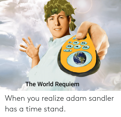 Adam Sandler: When you realize adam sandler has a time stand.