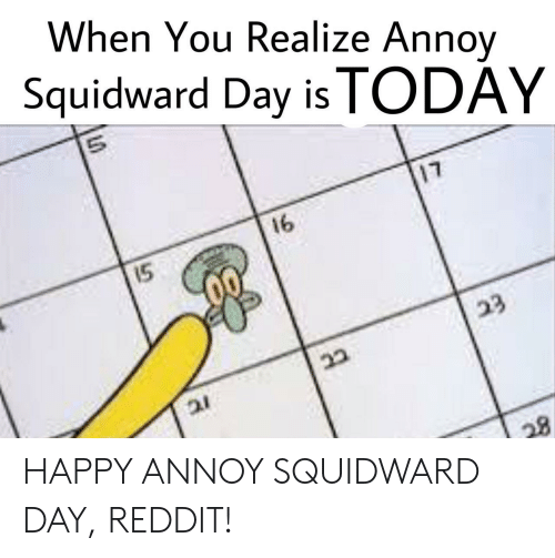 Annoy Squidward Day: When You Realize Annov  Squidward Day is TODAY  17  16  15 HAPPY ANNOY SQUIDWARD DAY, REDDIT!