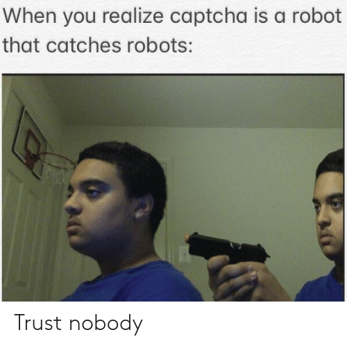 Trust Nobody, Robot, and Captcha: When you realize captcha is a robot  that catches robots: Trust nobody
