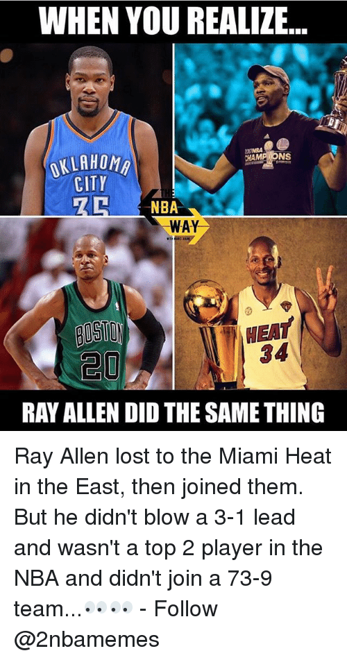 Didly: WHEN YOU REALIZE  CHAMP NS  OKLAHOMA  CITY  NBA  WAY  NEAT  RAY ALLEN DID THE SAME THING Ray Allen lost to the Miami Heat in the East, then joined them. But he didn't blow a 3-1 lead and wasn't a top 2 player in the NBA and didn't join a 73-9 team...👀👀 - Follow @2nbamemes