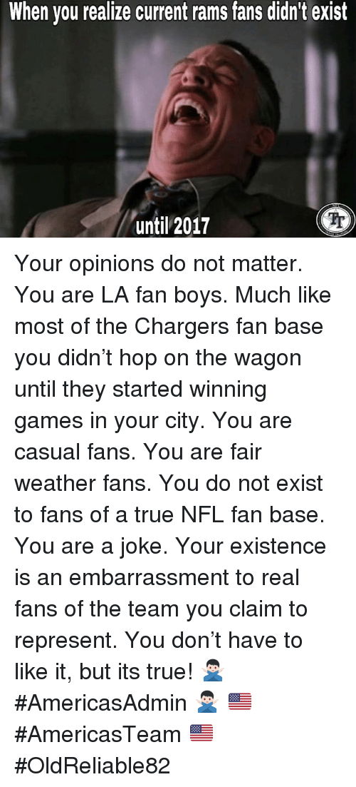 nfl fan: When you realize current rams fans didn't exist  Tr  until 2017 Your opinions do not matter. You are LA fan boys. Much like most of the Chargers fan base you didn't hop on the wagon until they started winning games in your city. You are casual fans. You are fair weather fans. You do not exist to fans of a true NFL fan base. You are a joke. Your existence is an embarrassment to real fans of the team you claim to represent.  You don't have to like it, but its true!  🙅🏻♂️ #AmericasAdmin 🙅🏻♂️ 🇺🇸 #AmericasTeam 🇺🇸 ✭ #OldReliable82 ✭