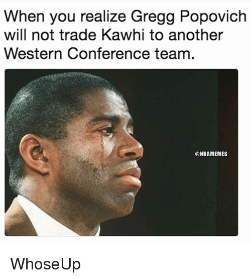 popovich: When you realize Gregg Popovich  will not trade Kawhi to another  Western Conference team  @NBAMEMES WhoseUp