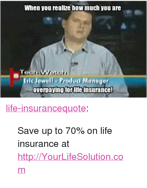 "Jewell: When you realize how much you are  Iric Jewell Prodpa Maneger  overpaying forlife insurance! <p><a class=""tumblr_blog"" href=""http://life-insurancequote.tumblr.com/post/146828950695"">life-insurancequote</a>:</p> <blockquote> <p>Save up to 70% on life insurance at <a href=""http://YourLifeSolution.com"">http://YourLifeSolution.com</a> <br/></p> </blockquote>"