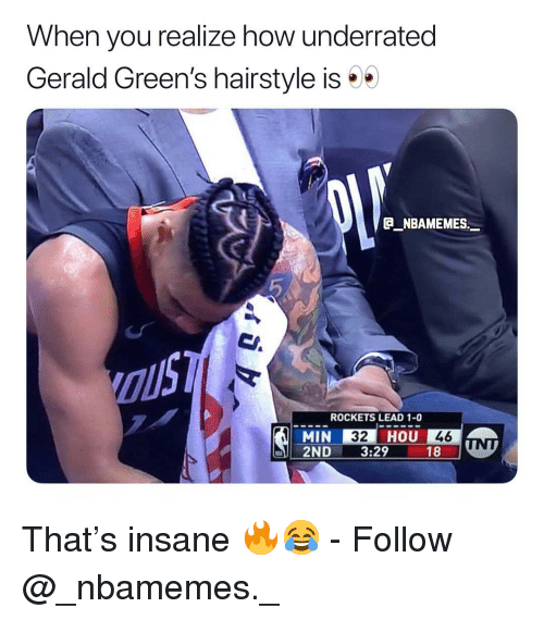 Memes, 🤖, and How: When you realize how underrated  Gerald Green's hairstyle is  B NBAMEMES._  ROCKETS LEAD 1-0  MIN 32 HOU 46  2ND . 329 181 That's insane 🔥😂 - Follow @_nbamemes._