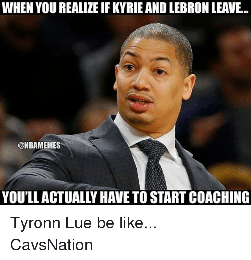 Tyronn Lue: WHEN YOU REALIZE IF KYRIE AND LEBRON LEAVE..  @NBAMEMES  YOU'LL ACTUALLY HAVE TO START COACHING Tyronn Lue be like... CavsNation