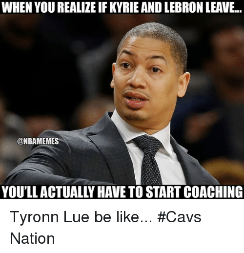 Tyronn Lue: WHEN YOU REALIZE IF KYRIE AND LEBRON LEAVE...  @NBAMEMES  YOU'LLACTUALLY HAVE TO START COACHING Tyronn Lue be like... #Cavs Nation