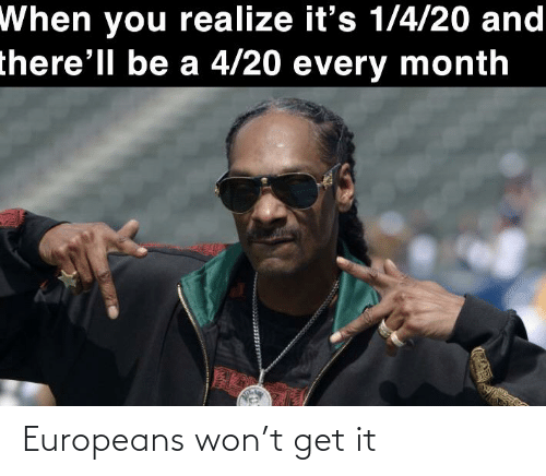 sto: When you realize it's 1/4/20 and  there'll be a 4/20 every month  STO Europeans won't get it