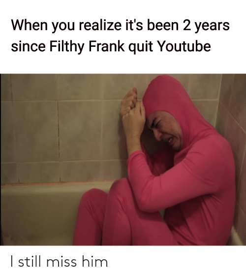 miss: When you realize it's been 2 years  since Filthy Frank quit Youtube I still miss him