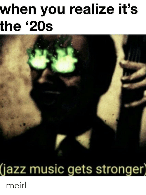 jazz: when you realize it's  the '20s  (jazz music gets stronger meirl