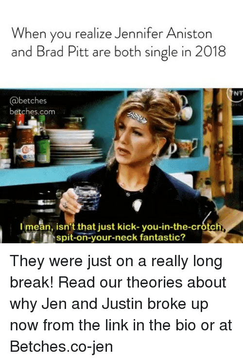 Brad Pitt: When you realize Jennifer Aniston  and Brad Pitt are both single in 2018  NT  @betches  betches.com  I mean, isn't that just kick-you-in-the-crotc  spit-on-your-neck fantastic? They were just on a really long break! Read our theories about why Jen and Justin broke up now from the link in the bio or at Betches.co-jen