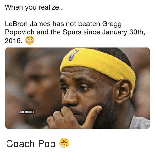 LeBron James, Nba, and Pop: When you realize.  LeBron James has not beaten Gregg  Popovich and the Spurs since January 30th,  2016.  NBAMFMES Coach Pop 😤