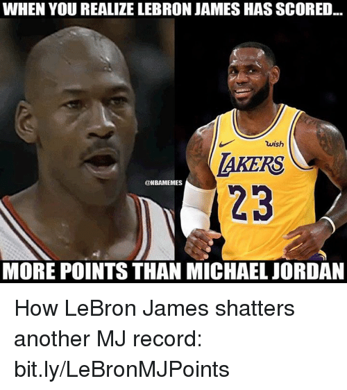 LeBron James, Michael Jordan, and Nba: WHEN YOU REALIZE LEBRON JAMES HAS SCORED  wish  AKERS  23  @NBAMEMES  MORE POINTS THAN MICHAEL JORDAN How LeBron James shatters another MJ record: bit.ly/LeBronMJPoints