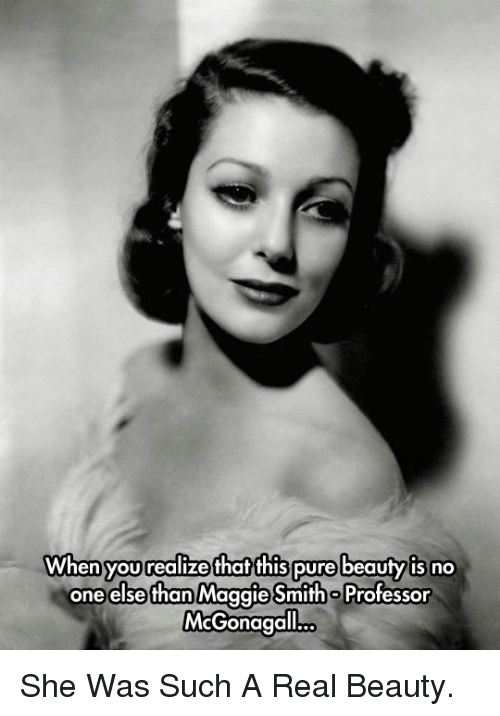 Real Beauty: When you realize thaf this pure beauty is no  oneelse than Maggie Smith o Professor  McGonagall  ... <p>She Was Such A Real Beauty.</p>