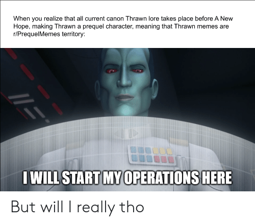 Prequelmemes: When you realize that all current canon Thrawn lore takes place before A New  Hope, making Thrawn a prequel character, meaning that Thrawn memes are  r/PrequelMemes territory:  IWILL START MY 0PERATIONS HERE But will I really tho