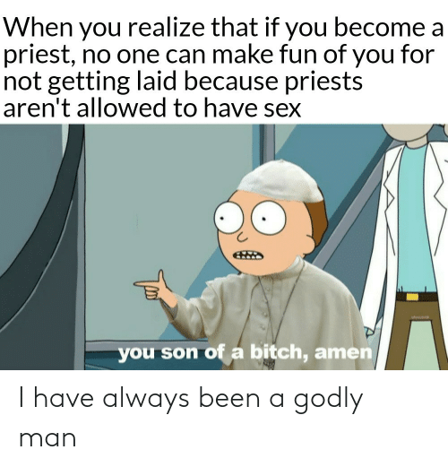 son of a bitch: When you realize that if you become a  priest, no one can make fun of you for  not getting laid because priests  aren't allowed to have sex  you son of a bitch, amen I have always been a godly man