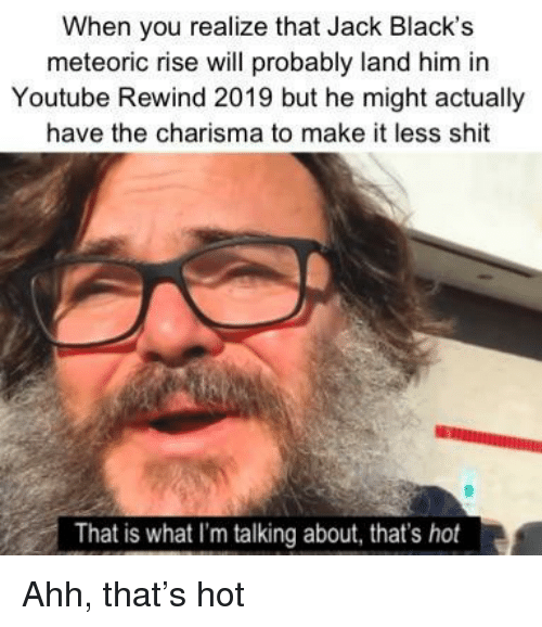 Blacks: When you realize that Jack Black's  meteoric rise will probably land him in  Youtube Rewind 2019 but he might actually  have the charisma to make it less shit  That is what I'm talking about, that's hot Ahh, that's hot