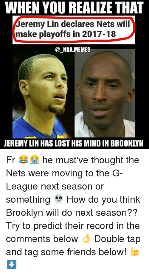 Jeremy Lin: WHEN YOU REALIZE THAT  Jeremy Lin declares Nets will  make playoffs in 2017-18  @NBAMEMES  JEREMY LIN HAS LOST HIS MIND IN BROOKLYN Fr 😂😭 he must've thought the Nets were moving to the G-League next season or something 💀 How do you think Brooklyn will do next season?? Try to predict their record in the comments below 👌 Double tap and tag some friends below! 👍⬇