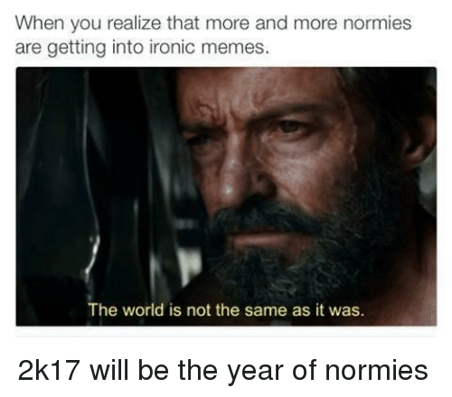 Ironic Memes: When you realize that more and more normies  are getting into ironic memes.  The world is not the same as it was. <p>2k17 will be the year of normies</p>