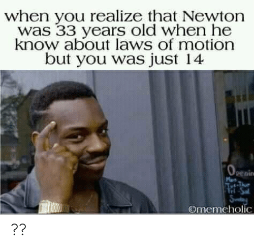 Old When: when you realize that Newton  was 33 years old when he  know about laws of motion  but you was just 14  penin  Tri-Sa  Sy  Omemeholic ??