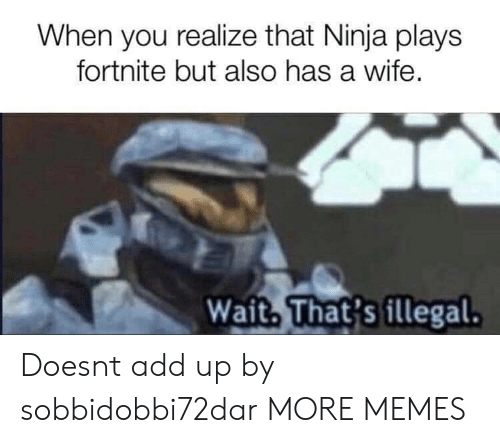 Dank, Memes, and Target: When you realize that Ninja plays  fortnite but also has a wife,  Wait. That's illegal. Doesnt add up by sobbidobbi72dar MORE MEMES