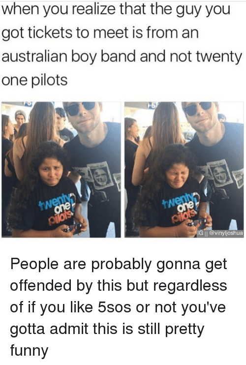 Twenty One Pilot: when you realize that the guy you  got tickets to meet is from an  australian boy band and not twenty  one pilots  IG II @vinyljoshua People are probably gonna get offended by this but regardless of if you like 5sos or not you've gotta admit this is still pretty funny