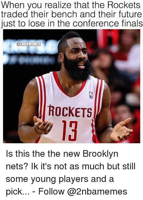 Conference Finals: When you realize that the Rockets  traded their bench and their future  just to lose in the conference finals  @2NBAMEMES  ROCKETS  13 Is this the the new Brooklyn nets? Ik it's not as much but still some young players and a pick... - Follow @2nbamemes