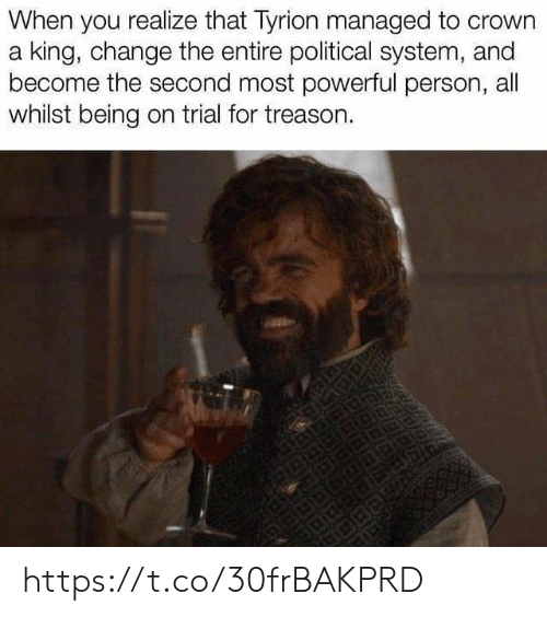 Memes, Powerful, and Change: When you realize that Tyrion managed to crown  a king, change the entire political system, and  become the second most powerful person, all  whilst being on trial for treason. https://t.co/30frBAKPRD