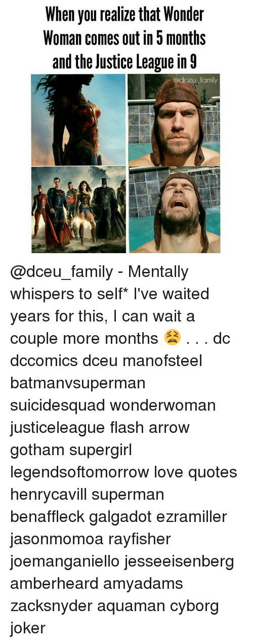 love quote: When you realize that Wonder  Woman comes out in months  and the Justice League in 9  @dceu family @dceu_family - Mentally whispers to self* I've waited years for this, I can wait a couple more months 😫 . . . dc dccomics dceu manofsteel batmanvsuperman suicidesquad wonderwoman justiceleague flash arrow gotham supergirl legendsoftomorrow love quotes henrycavill superman benaffleck galgadot ezramiller jasonmomoa rayfisher joemanganiello jesseeisenberg amberheard amyadams zacksnyder aquaman cyborg joker