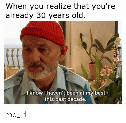 Best, Old, and Irl: When you realize that you're  already 30 years old.  I know I haven't been at my best  this past decade. me_irl