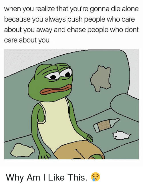 Being Alone, Chase, and Dank Memes: when you realize that you're gonna die alone  because you always push people who care  about you away and chase people who dont  care about you Why Am I Like This. 😢