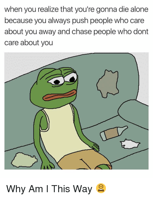 Being Alone, Chase, and Dank Memes: when you realize that you're gonna die alone  because you always push people who care  about you away and chase people who dont  care about you Why Am I This Way 😩