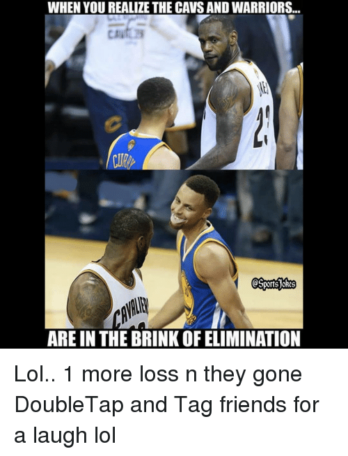 brink: WHEN YOU REALIZE THE CAVS AND WARRIORS...  ARE IN THE BRINK OF ELIMINATION Lol.. 1 more loss n they gone DoubleTap and Tag friends for a laugh lol