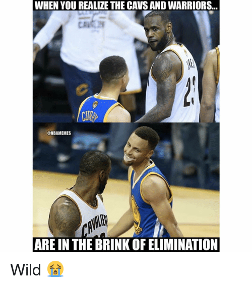 brink: WHEN YOU REALIZE THE CAVS AND WARRIORS..  @NBAMEMES  ARE IN THE BRINK OF ELIMINATION Wild 😭