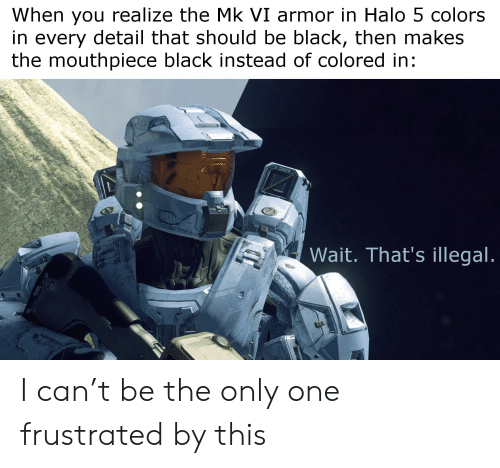 Halo, Black, and Only One: When you realize the Mk VI armor in Halo 5 colors  in every detail that should be black, then makes  the mouthpiece black instead of colored in:  Wait. That's illegal I can't be the only one frustrated by this