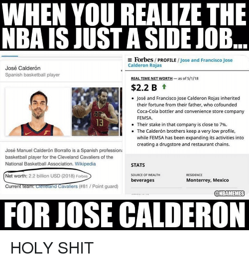 Cleveland Cavaliers: WHEN YOU REALIZE THE  NBA IS JUST A SIDE JOB  Forbes / PROFILE / Jose and Francisco Jose  Calderon Rojas  José Calderón  Spanish basketball player  REAL TIME NET WORTH-as of 5/1/18  $2.2 B t  José and Francisco Jose Calderon Rojas inherited  their fortune from their father, who cofounded  Coca-Cola bottler and convenience store company  FEMSA  13  . Their stake in that company is close to 7%.  The Calderón brothers keep a very low profile,  while FEMSA has been expanding its activities into  creating a drugstore and restaurant chains.  José Manuel Calderón Borrallo is a Spanish professiona  basketball player for the Cleveland Cavaliers of the  National Basketball Association. Wikipedia  STATS  Net worth: 2.2 billion USD (2018) Forbes  SOURCE OF WEALTH  RESIDENCE  beverages  Monterrey, Mexico  CurrentTeantOevelandCavaliers (#81 / Point guard)  @NBAMEMES  FOR JOSE CALDERON HOLY SHIT