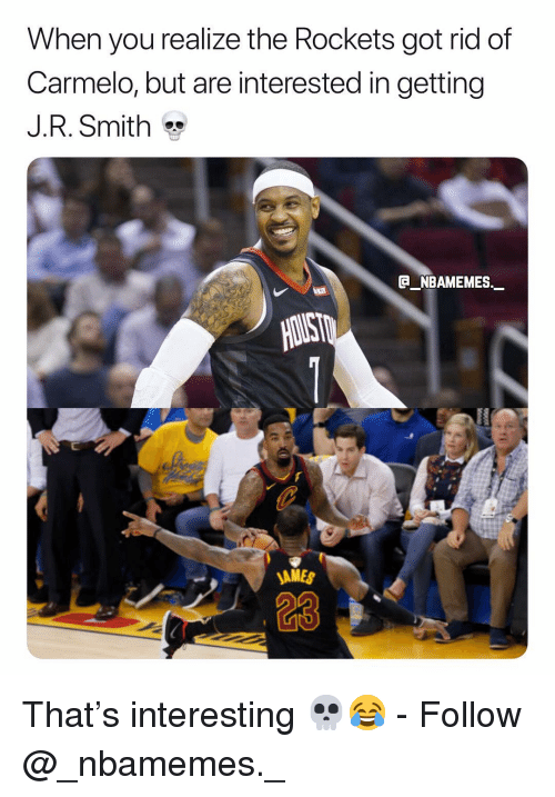 J R Smith: When you realize the Rockets got rid of  Carmelo, but are interested in getting  J.R. Smith  G NBAMEMES  AMES  a3 That's interesting 💀😂 - Follow @_nbamemes._