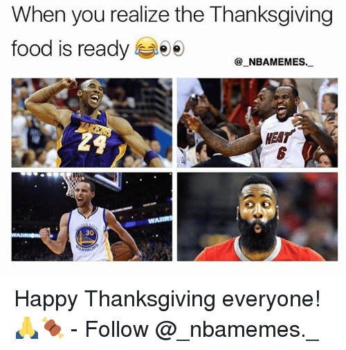happy thanksgiving: When you realize the Thanksgiving  food is ready  _NBAMEMES.  HEAT  WAR  30 Happy Thanksgiving everyone! 🙏🍖 - Follow @_nbamemes._