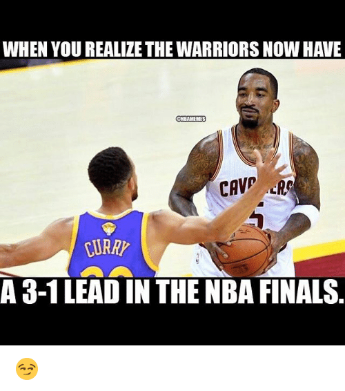 3 1 Lead: WHEN YOU REALIZE THE WARRIORS NOW HAVE  CHBAMEMMES  A 3-1 LEAD IN THE NBA FINALS 😏
